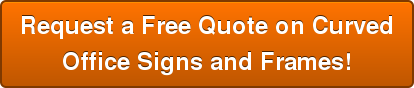 Request a Free Quote on Curved Office Signs and Frames!