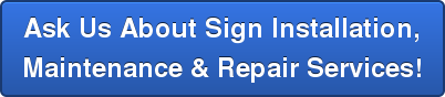 Ask Us About Sign Installation, Maintenance & Repair Services!