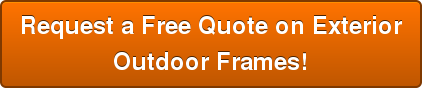 Request a Free Quote on Exterior Outdoor Frames!